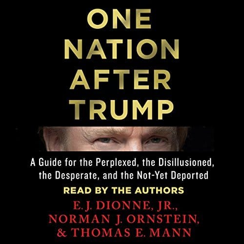 One Nation After Trump By E. J. Dionne, Norman J. Ornstein, Thomas E. Mann AudioBook Download