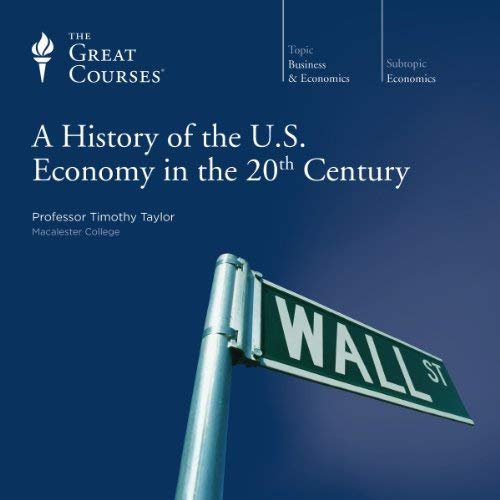 A History of the U.S. Economy in the 20th Century By Timothy Taylor, The Great Courses