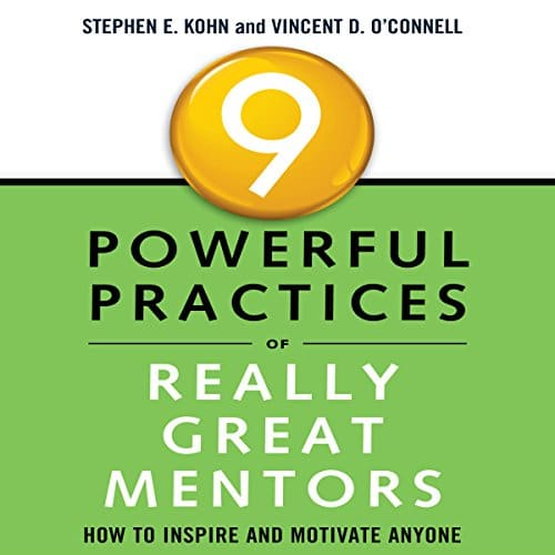 9 Powerful Practices of Really Great Mentors By Stephen Kohn, Vincent O'Connell