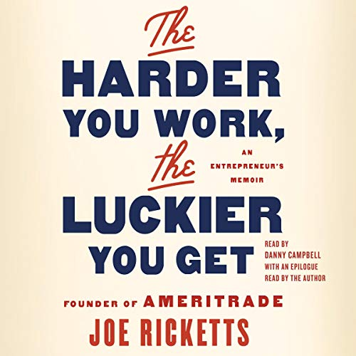 The Harder You Work, the Luckier You Get By Joe Ricketts