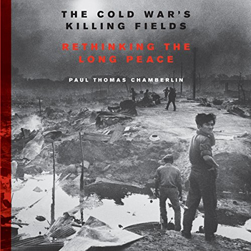 The Cold War's Killing Fields By Paul Thomas Chamberlin