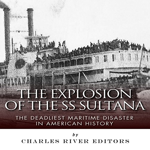 The Explosion of the SS Sultana By Charles River Editors