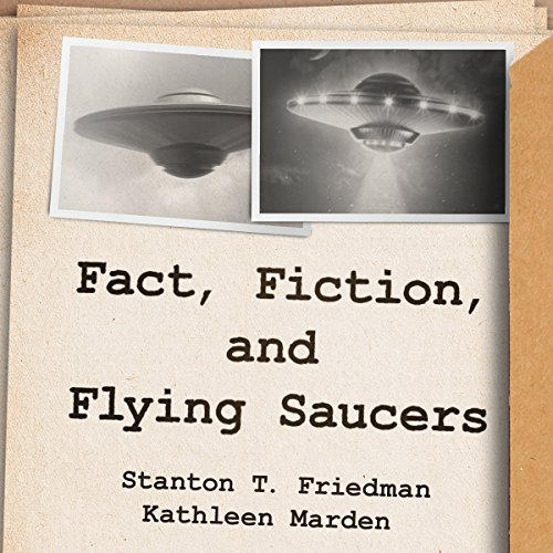 Fact, Fiction, and Flying Saucers By Stanton T. Friedman, Kathleen Marden