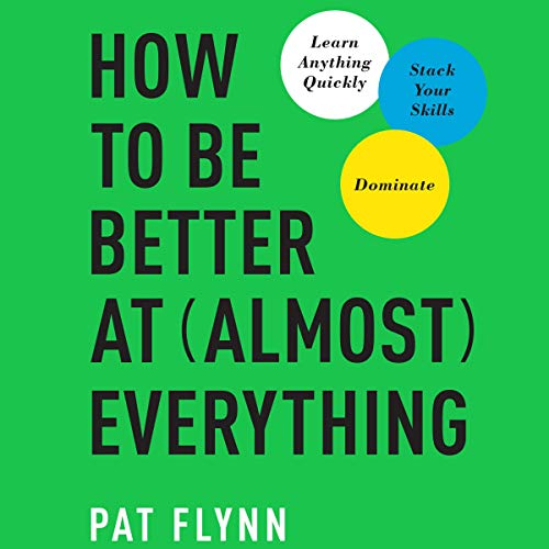 How to Be Better at Almost Everything By Pat Flynn
