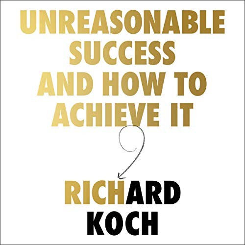 Unreasonable Success and How to Achieve It By Richard Koch
