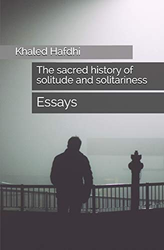 The Sacred History of Solitude and Solitariness By Khaled Hafdhi