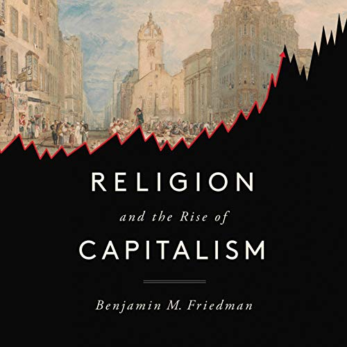 Religion and the Rise of Capitalism By Benjamin M. Friedman