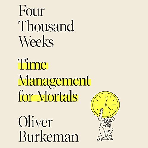 Four Thousand Weeks By Oliver Burkeman