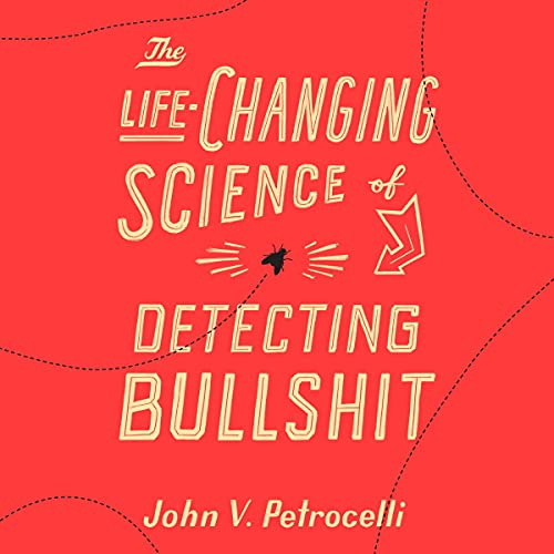 The Life-Changing Science of Detecting Bullshit By John V. Petrocelli