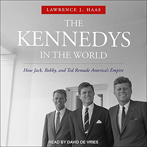 The Kennedys in the World By Lawrence J. Haas